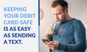 Keeping your debit card safe is as easy as sending a text.